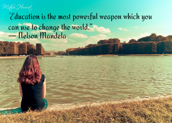 Education is the most powerful weapon which you can use to change the world. ~ Nelson Mandela