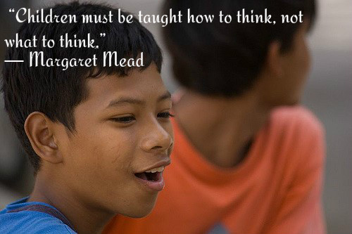 Children must be taught how to think, not what to think. ~ Margaret Mead