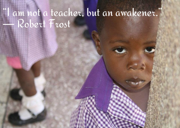 I am not a teacher, but an awakener. ~Robert Frost