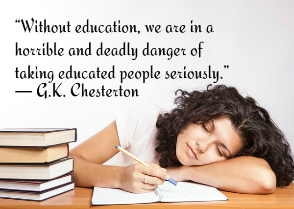 Without education, we are in a horrible and deadly danger of taking educated people seriously. ~G.K. Chesterton